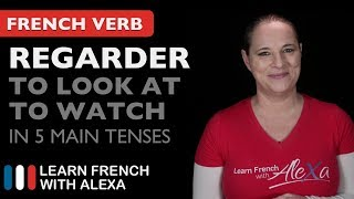 Regarder (to look at / to watch) in 5 Main French Tenses