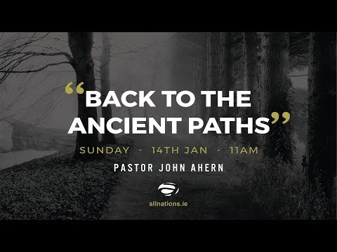 """Back To The Ancient Paths"" - Pastor John Ahern - All Nations Church Dublin - 15th Jan 2018"