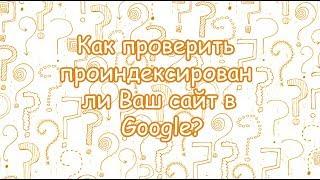 Как проверить проиндексирован ли Ваш сайт в Google?