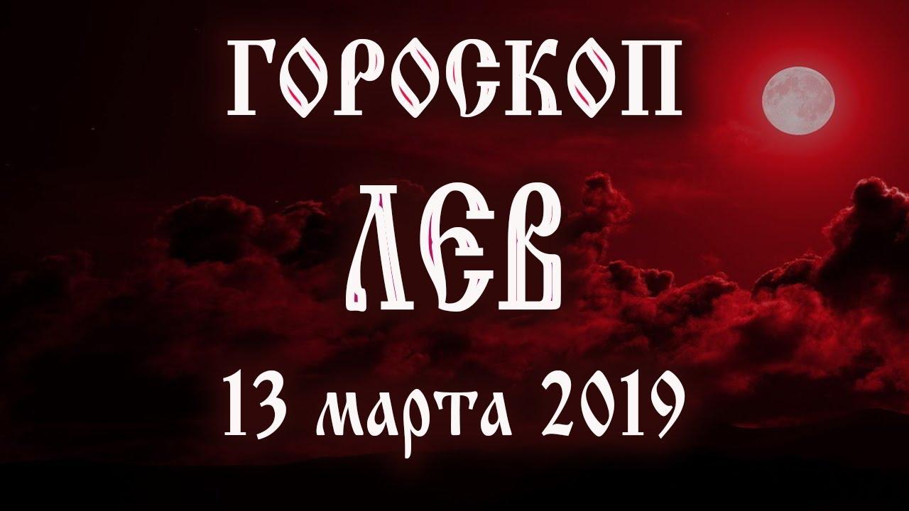 Гороскоп на сегодня 13 марта 2019 года Лев ♌ Что нам готовят звёзды в этот день