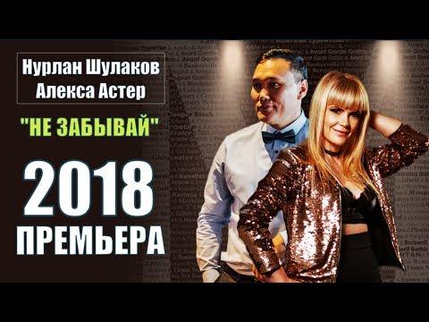 Новинка 2018!!! Нурлан Шулаков & Алекса Астер – Не Забывай