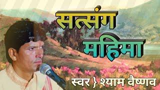 सत्संग महिमा || Satsang mahima || shyam das vaishnav