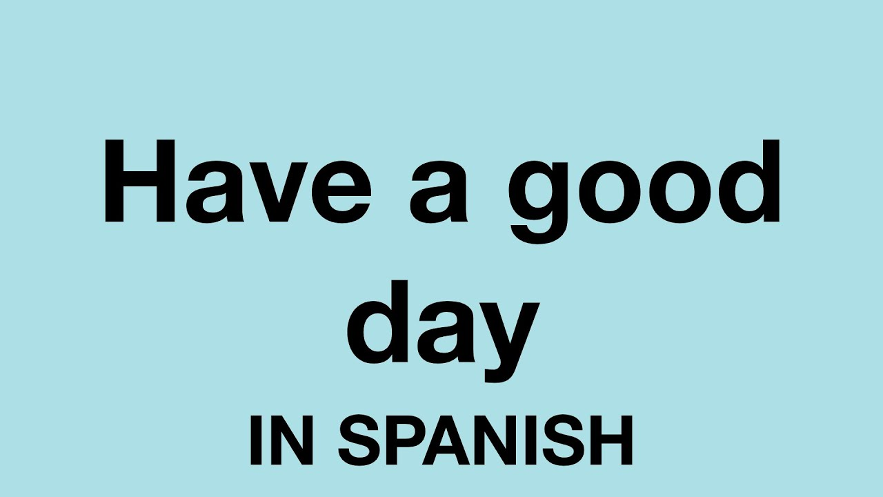 How To Say Have A Good Day In Spanish Youtube Have a good day in spanish. how to say have a good day in spanish