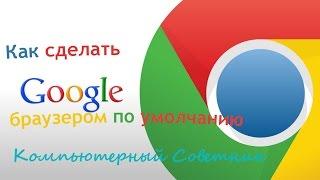 как установить браузер Google Chrome по умолчанию