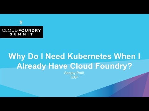 Why Do I Need Kubernetes When I Already Have Cloud Foundry? - Sanjay Patil, SAP