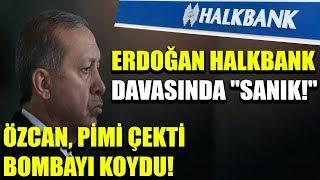 """Erdoğan Halkbank davasında """"SANIK!"""" Özcan, pimi çekti bombayı koydu!"""
