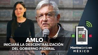 AMLO iniciará la descentralización del Gobierno Federal I Mientras Tanto en México