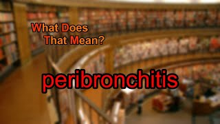 What does peribronchitis mean?