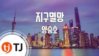 [TJ노래방] 지구멸망 - 양승호(Yang, Seung-Ho) / TJ Karaoke