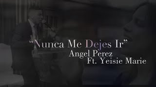 Angel Perez Ft. Yeisie Marie Nunca Me Dejes Ir.mp3