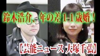 【芸能ニュース 大塚千弘】鈴木浩介、年の差11歳婚! 鈴木浩介が大塚...
