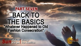 Back to the Basics Part 7: Whatever Happened To Old Fashion Consecration - FHLC | Sunday Service