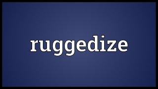 Ruggedize Meaning