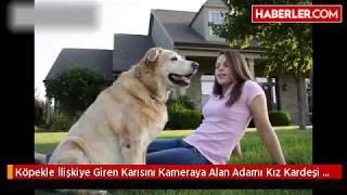 Köpekle İlişkiye Giren Karısını Kameraya Alan Adamı Kız Kardeşi Yakalattı