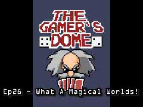 The Gamer's Dome Episode 28 - What A Magical Worlds!