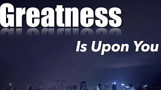 Motivation - Greatness is upon you.