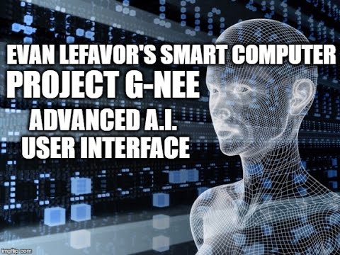 Evan Lefavor's Smart Computer -  Project G-NEE - A.I.  User Interface For All Devices