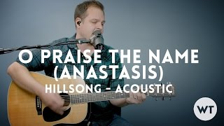 O Praise The Name (Anastasis) - Hillsong - acoustic