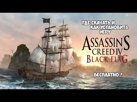 Где скачать и как установить игру Assassin's Creed IV /  Assassin's Creed Black Flag бесплатно ?