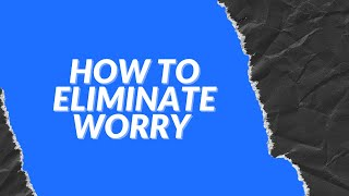 How to Eliminate Worry
