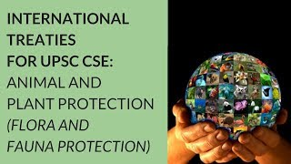 Flora and Fauna Protection (Animal & Plant Protection) International Treaties for UPSC CSE BY Anish