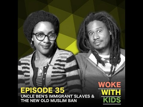 "Woke With Kids 35 :: ""Uncle Ben's Immigrant Slaves & The New Old Muslim Ban"""