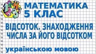МАТЕМАТИКА 5 клас. ВІДСОТОК. ЗНАХОДЖЕННЯ ЧИСЛА ЗА ЙОГО ВІДСОТКОМ
