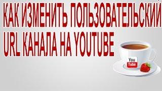 Как изменить пользовательский URL канала на YouTube