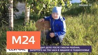 Уголовное дело возбудили после гибели запертого в машине ребенка - Москва 24
