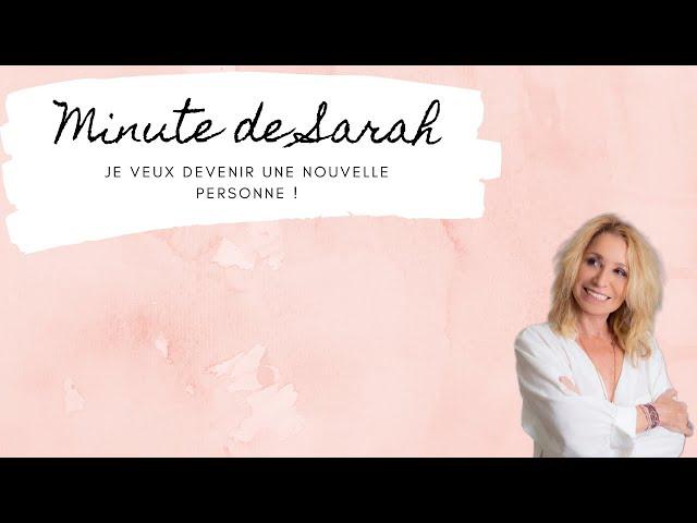 La minute de Sarah : je veux devenir une nouvelle personne !