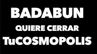BADABUN QUIERE CERRAR TuCOSMOPOLIS