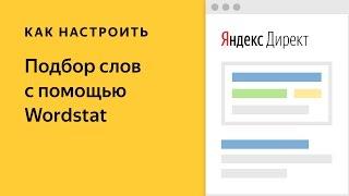 Подбор слов – Wordstat. Видео о настройке контекстной рекламы в Яндекс.Директе