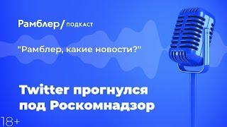 Twitter прогнулся под Роскомнадзор | Рамблер подкаст  @Рамблер