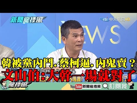 【精彩】韓被黨內鬥、蔡柯逼、內鬼賣? 文山伯:大幹一場就對了!