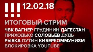 Итоговый стрим (12.02.18): ЧВК Вагнер, Грудинин, Блокировка YouTube, Дагестан, Дудь, Рыбка, Путин
