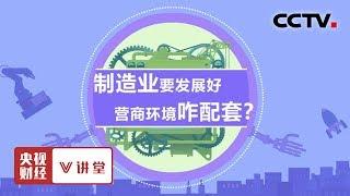 《央视财经V讲堂》 20190701 制造业要发展好 营商环境咋配套?| CCTV财经