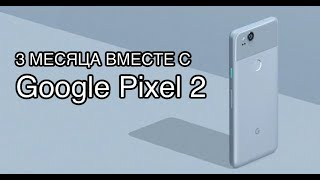 3 Месяца с Google Pixel 2