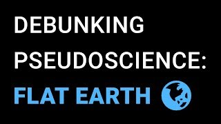 Pseudoscience Debunked: Flat Earth Theories