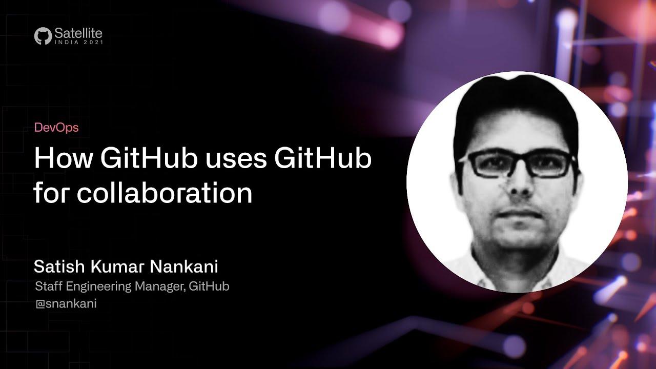 GitHub Satellite India 2021 - How GitHub uses GitHub for collaboration