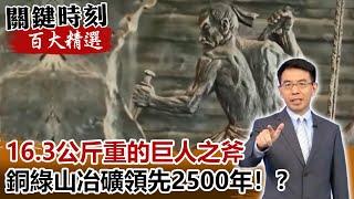 16.3公斤重的巨人之斧 地下60公尺銅綠山冶礦領先2500年【關鍵時刻百大精選】 劉寶傑 劉燦榮
