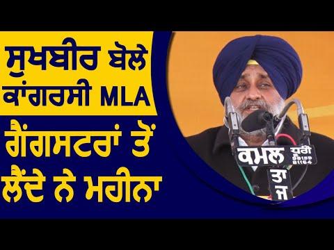 Sukhbir Badal बोले Congress के MLA Gangsters से महीना लेते है