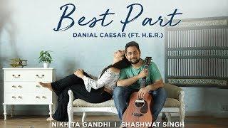 Best Part | Daniel Caesar (Ft. H.E.R.) | Nikhita Gandhi | Shashwat Singh