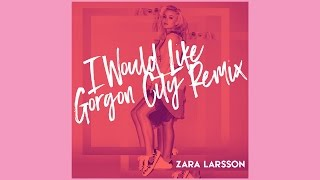 Zara Larsson - I Would Like (Gorgon City Remix) [Official Audio]