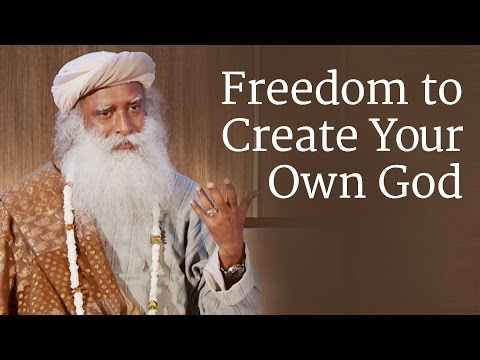 Freedom to Create Your Own God | Sadhguru