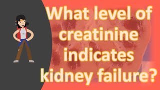 What level of creatinine indicates kidney failure ?