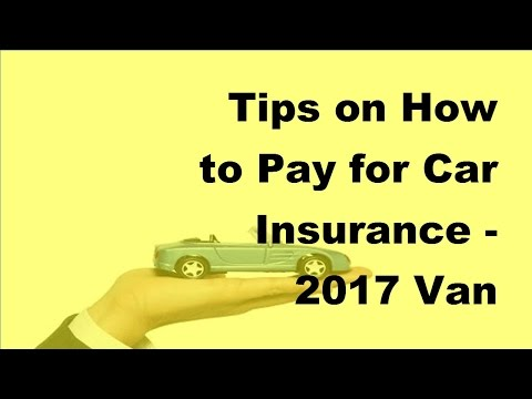 Tips on How to Pay for Car Insurance - 2017 Van Insurance Pay Policies