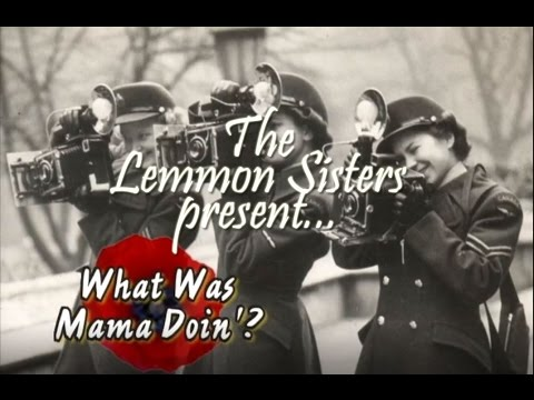 The Lemmon Sisters Live  What Was Mama Doin'? Remembering the Women of WWII