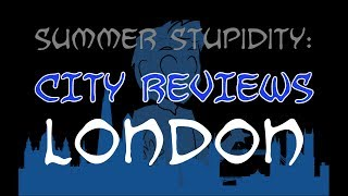 Summer Stupidity: LONDON (City Review!)