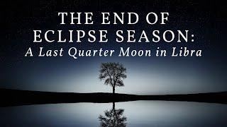 The End of Eclipse Season: A Last Quarter Moon in Libra