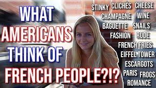 WHAT AMERICANS THINK OF FRENCH PEOPLE?!? - CE QUE LES AMÉRICAINS PENSENT DES FRANÇAIS ?!?